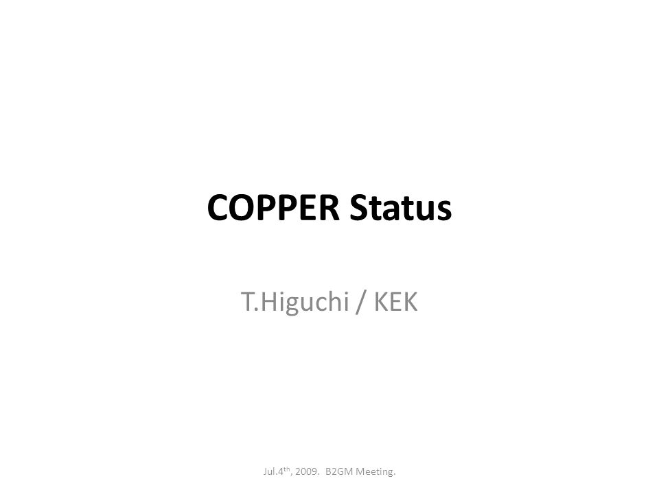 COPPER Status T.Higuchi / KEK Jul.4 th, 2009. B2GM Meeting.