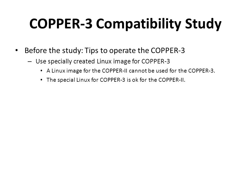 COPPER-3 Compatibility Study Before the study: Tips to operate the COPPER-3 – Use specially created Linux image for COPPER-3 A Linux image for the COPPER-II cannot be used for the COPPER-3.