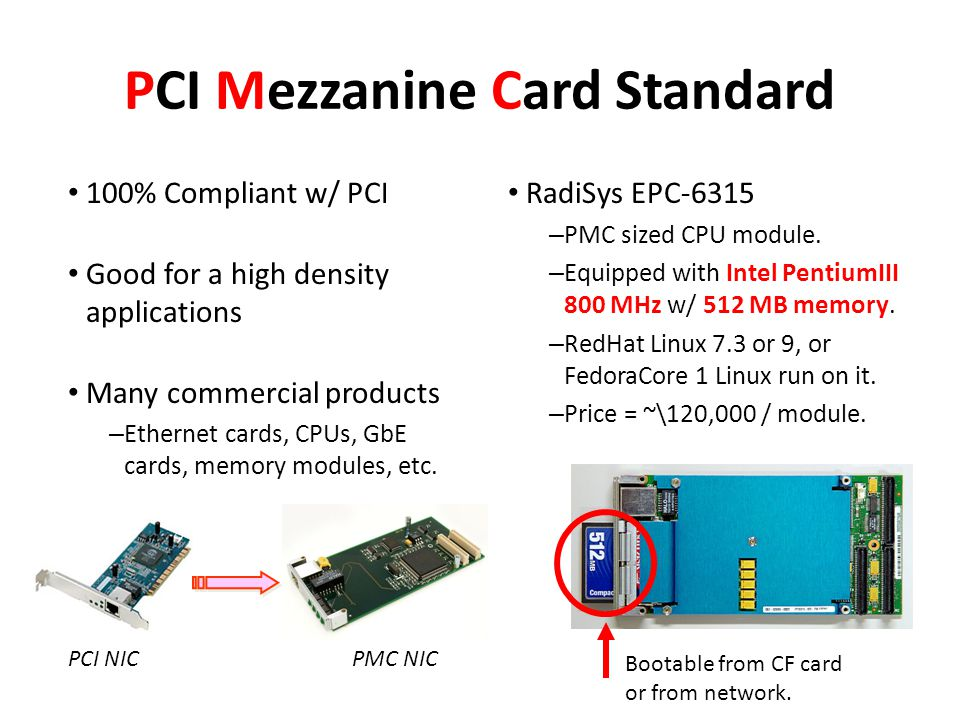 PCI Mezzanine Card Standard 100% Compliant w/ PCI Good for a high density applications Many commercial products – Ethernet cards, CPUs, GbE cards, memory modules, etc.