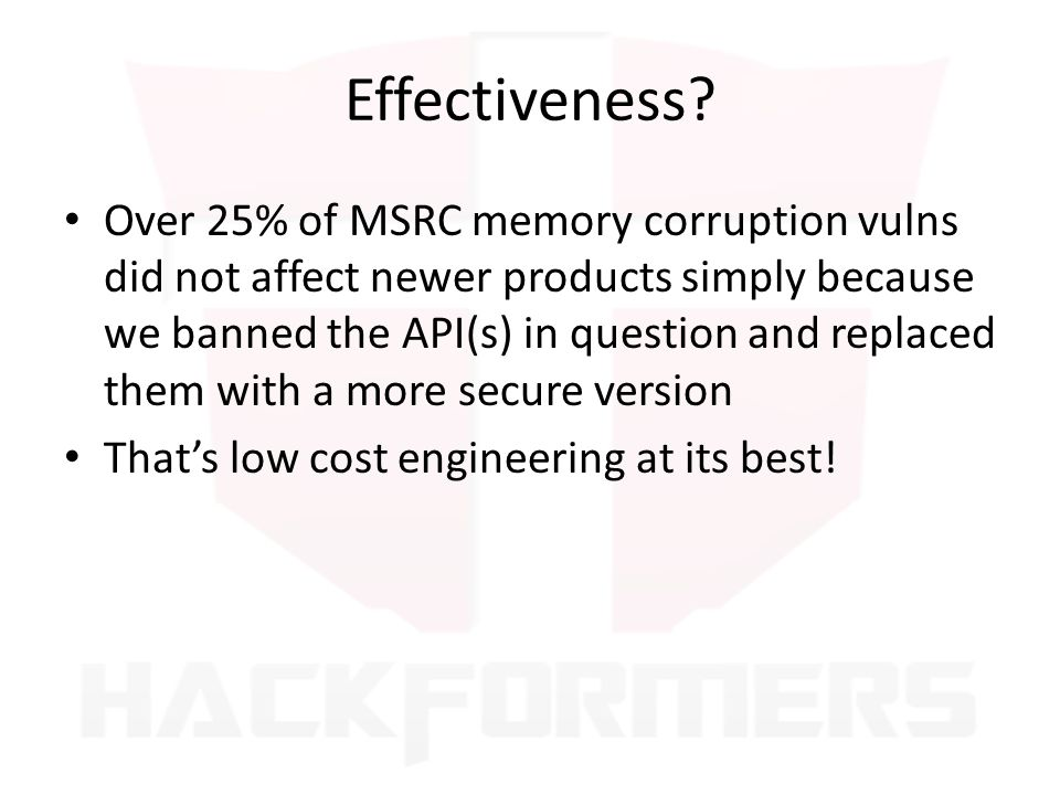 Effectiveness? Over 25% of MSRC memory corruption vulns did not affect newer products simply because we banned the API(s) in question and replaced the