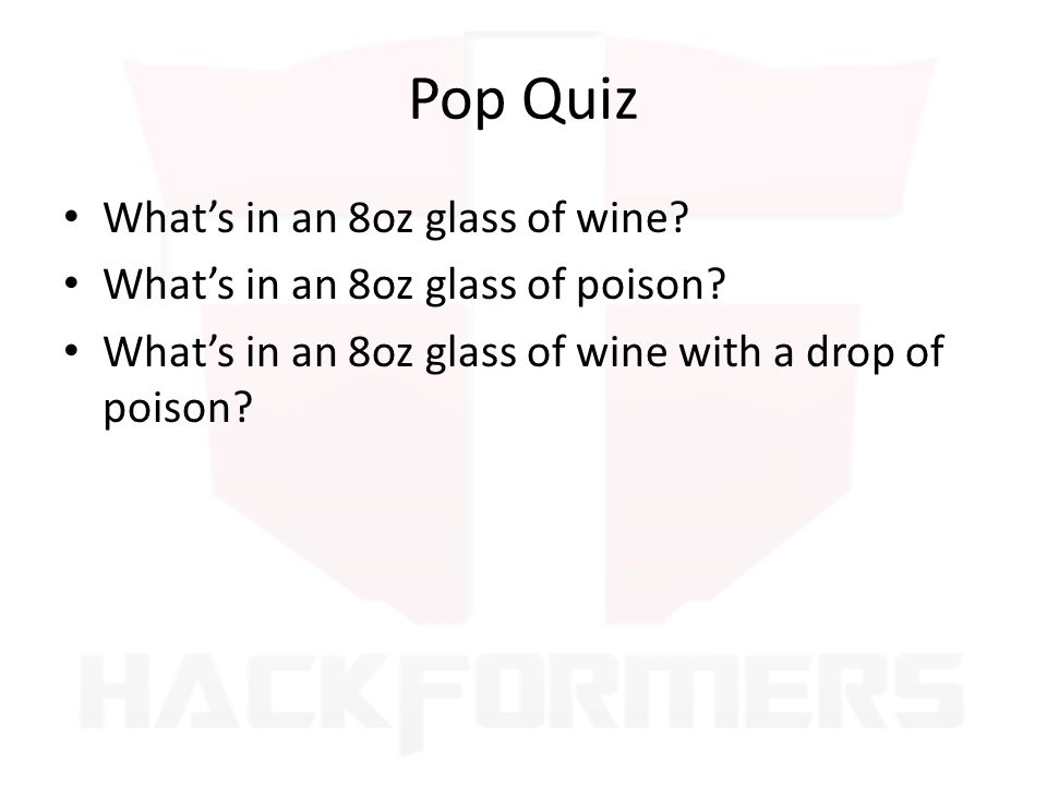 Pop Quiz Whats in an 8oz glass of wine? Whats in an 8oz glass of poison? Whats in an 8oz glass of wine with a drop of poison?