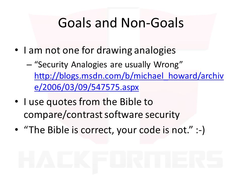 Goals and Non-Goals I am not one for drawing analogies – Security Analogies are usually Wrong http://blogs.msdn.com/b/michael_howard/archiv e/2006/03/