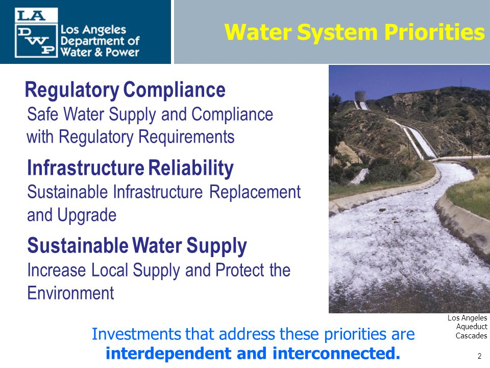 2 Water System Priorities Regulatory Compliance Safe Water Supply and Compliance with Regulatory Requirements Infrastructure Reliability Sustainable Infrastructure Replacement and Upgrade Sustainable Water Supply Increase Local Supply and Protect the Environment Investments that address these priorities are interdependent and interconnected.