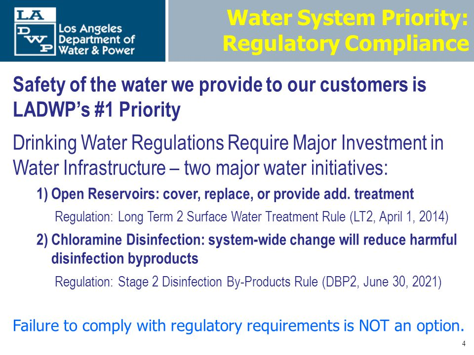 4 Water System Priority: Regulatory Compliance Safety of the water we provide to our customers is LADWPs #1 Priority Drinking Water Regulations Require Major Investment in Water Infrastructure – two major water initiatives: 1)Open Reservoirs: cover, replace, or provide add.