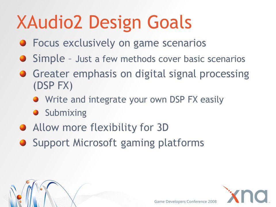XAudio2 Design Goals Focus exclusively on game scenarios Simple – Just a few methods cover basic scenarios Greater emphasis on digital signal processi