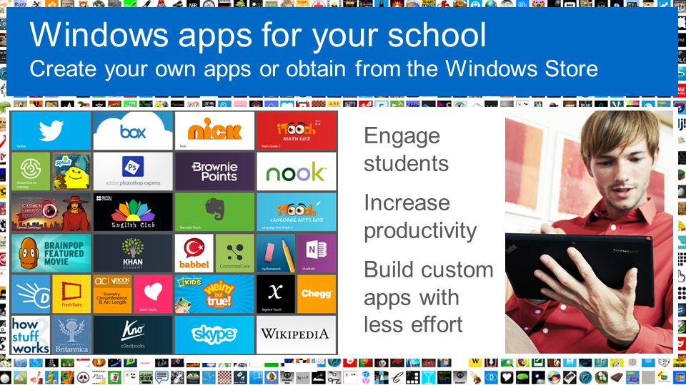 Windows apps for your school Create your own apps or obtain from the Windows Store Engage students Increase productivity Build custom apps with less e