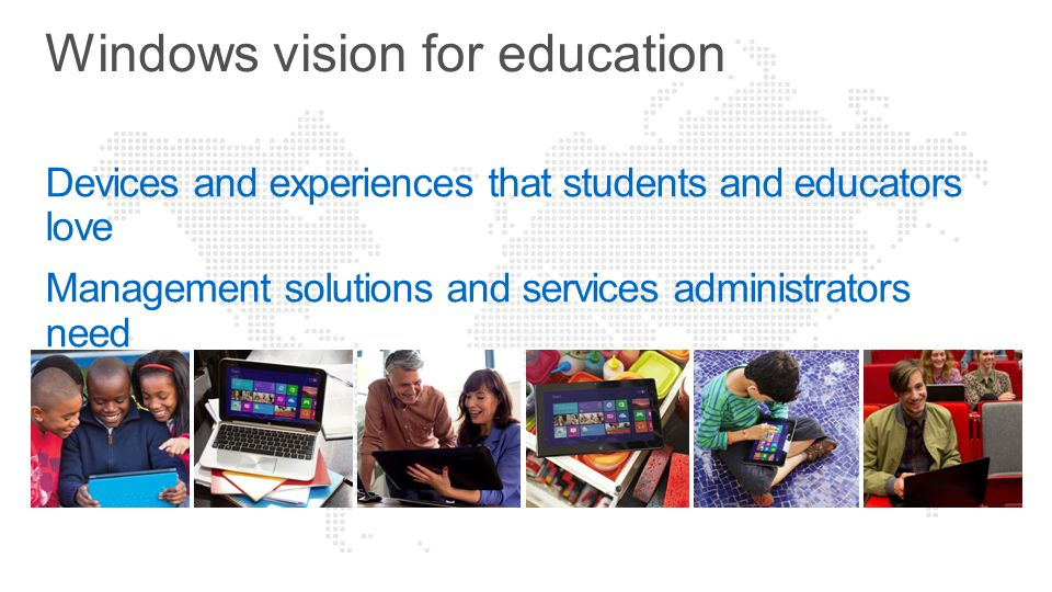 Devices and experiences that students and educators love Management solutions and services administrators need Windows vision for education