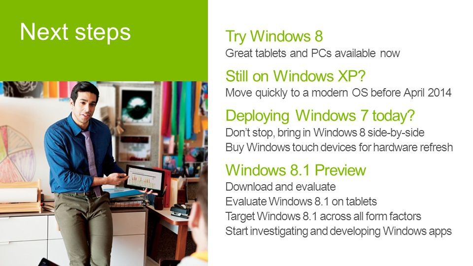 Try Windows 8 Great tablets and PCs available now Still on Windows XP? Move quickly to a modern OS before April 2014 Deploying Windows 7 today? Dont s