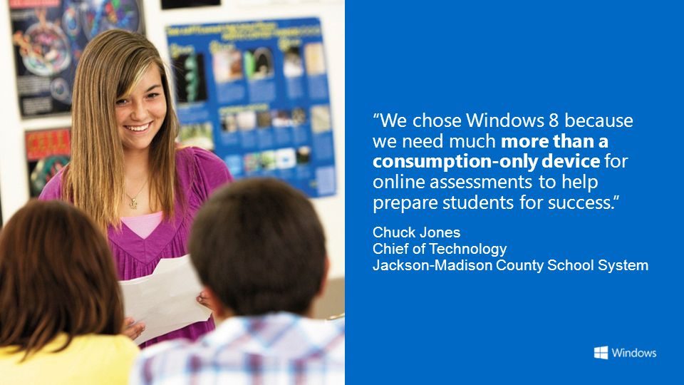 We chose Windows 8 because we need much more than a consumption-only device for online assessments to help prepare students for success. Chuck Jones C