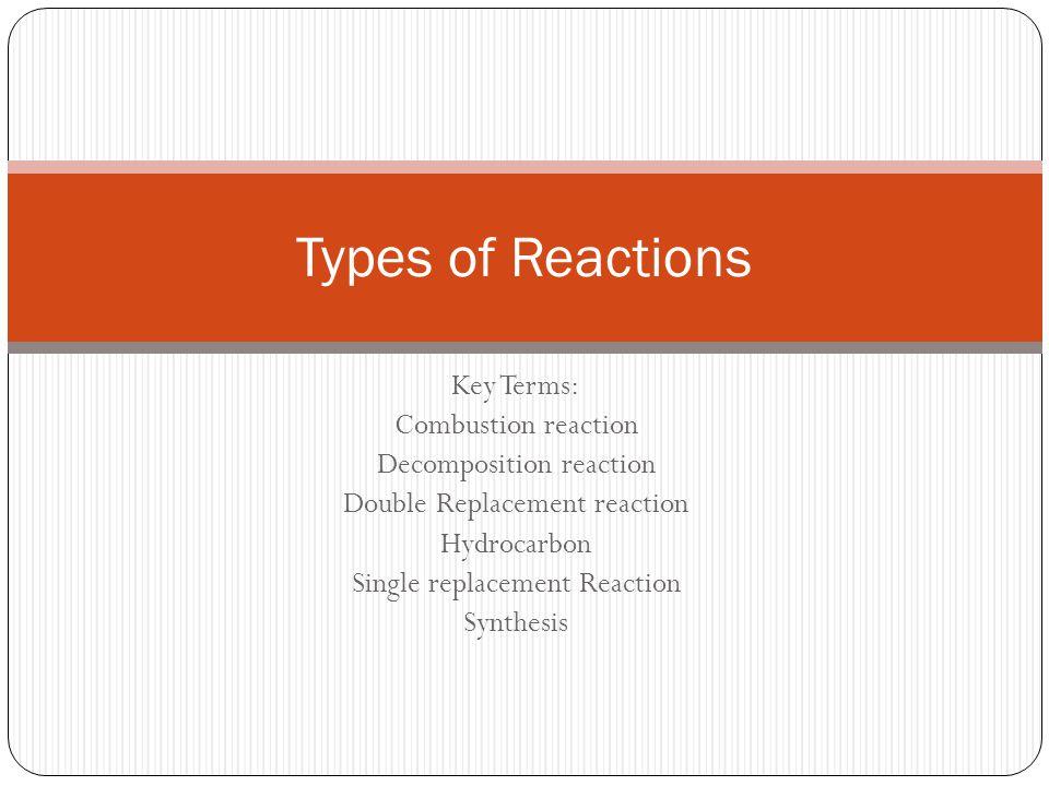 Key Terms: Combustion reaction Decomposition reaction Double Replacement reaction Hydrocarbon Single replacement Reaction Synthesis Types of Reactions