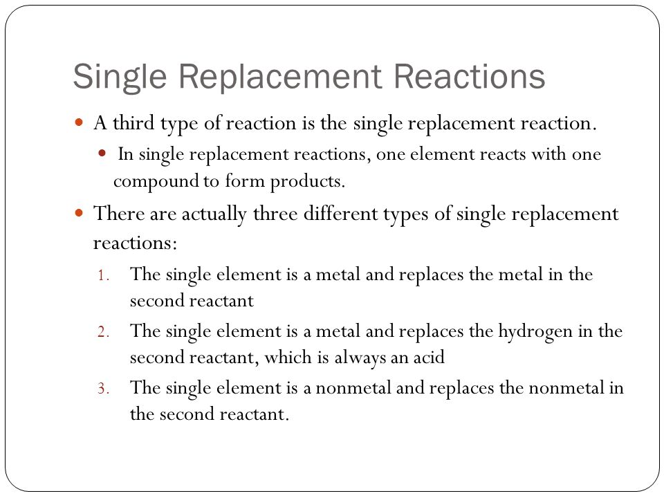 Single Replacement Reactions A third type of reaction is the single replacement reaction. In single replacement reactions, one element reacts with one