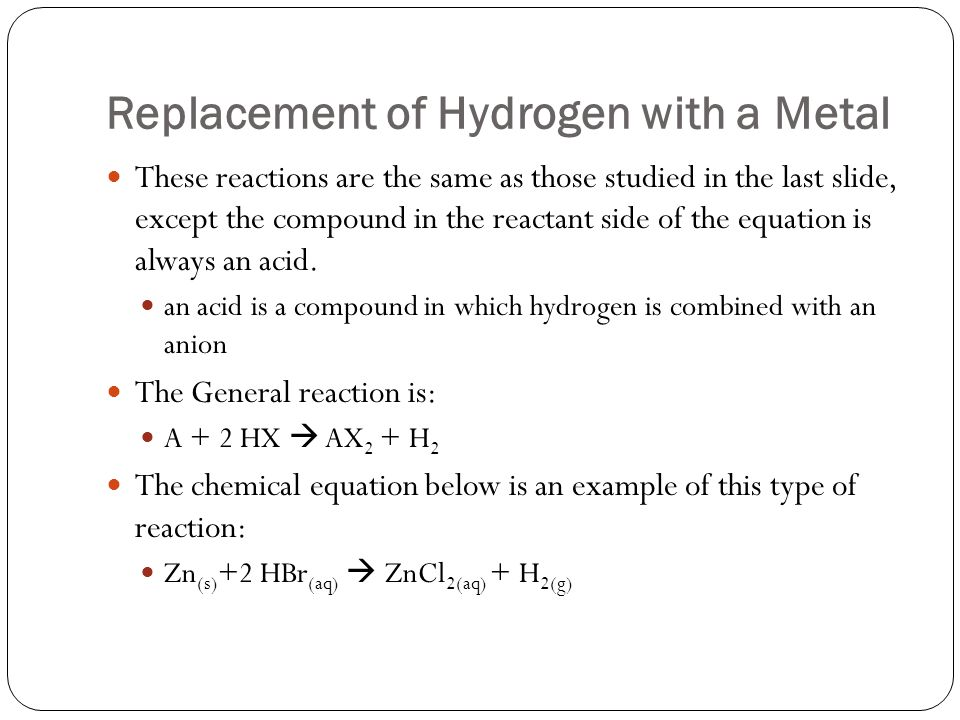 Replacement of Hydrogen with a Metal These reactions are the same as those studied in the last slide, except the compound in the reactant side of the