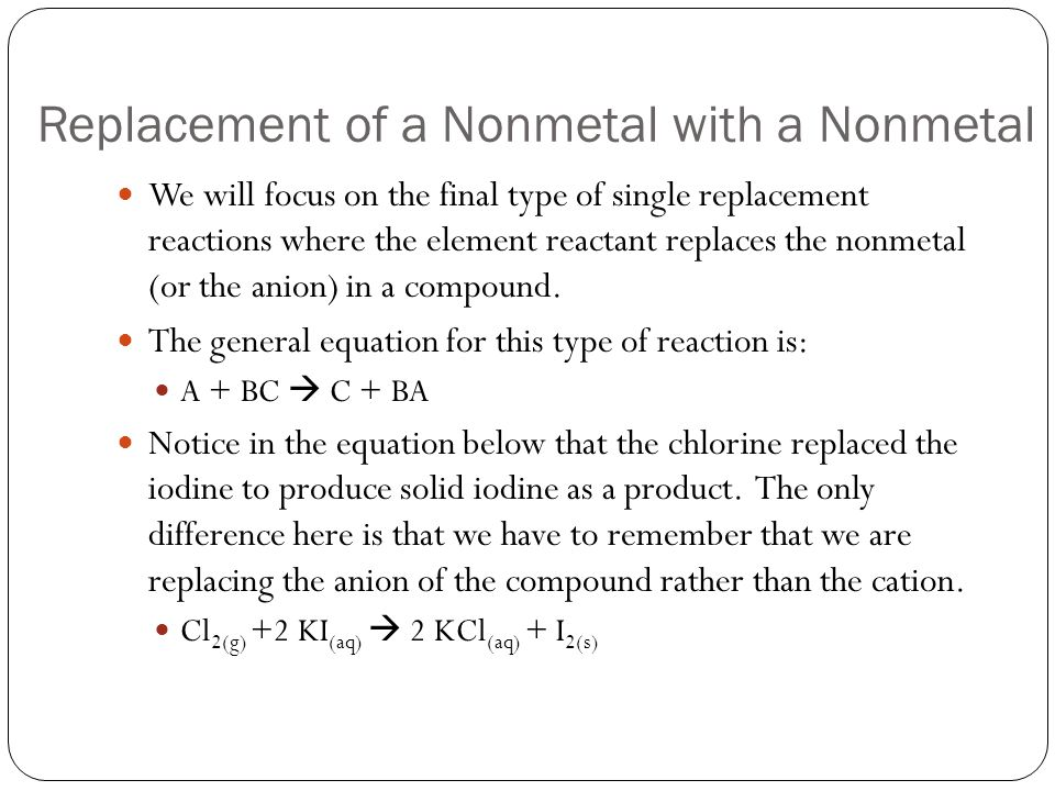 Replacement of a Nonmetal with a Nonmetal We will focus on the final type of single replacement reactions where the element reactant replaces the nonm