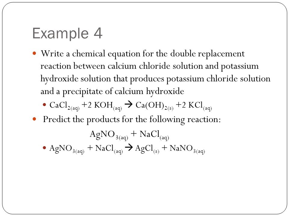 Example 4 Write a chemical equation for the double replacement reaction between calcium chloride solution and potassium hydroxide solution that produc