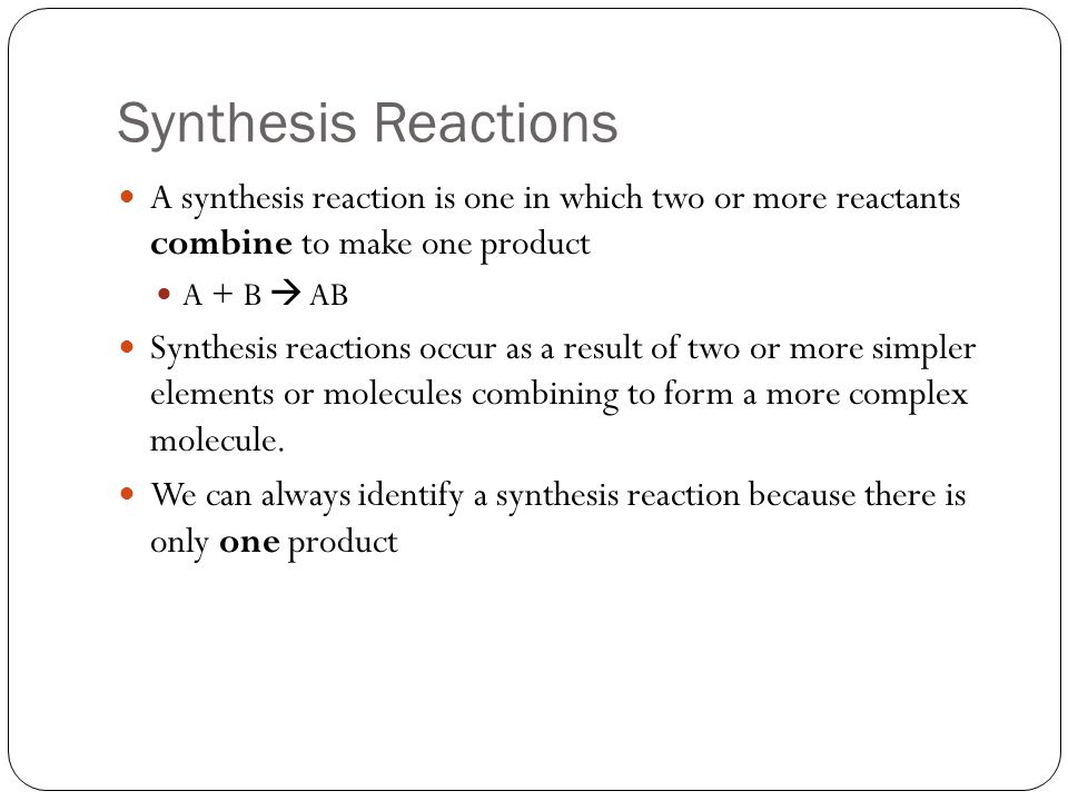 Synthesis Reactions A synthesis reaction is one in which two or more reactants combine to make one product A + B AB Synthesis reactions occur as a res