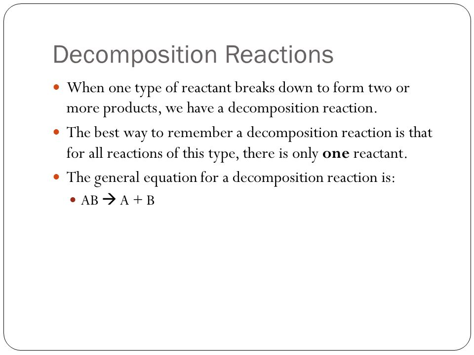 Decomposition Examples Look at the equation below for an example of a decomposition reaction.