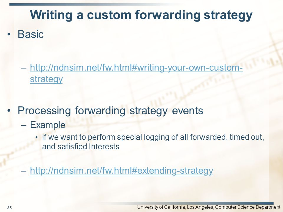 University of California, Los Angeles, Computer Science Department Writing a custom forwarding strategy Basic –http://ndnsim.net/fw.html#writing-your-