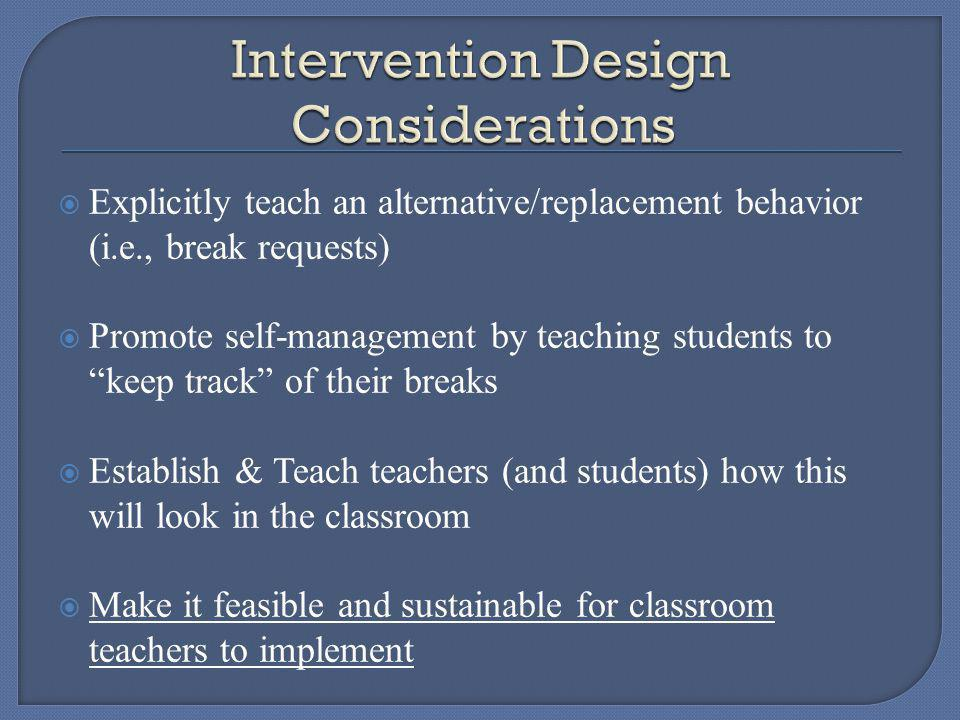 Explicitly teach an alternative/replacement behavior (i.e., break requests) Promote self-management by teaching students to keep track of their breaks Establish & Teach teachers (and students) how this will look in the classroom Make it feasible and sustainable for classroom teachers to implement