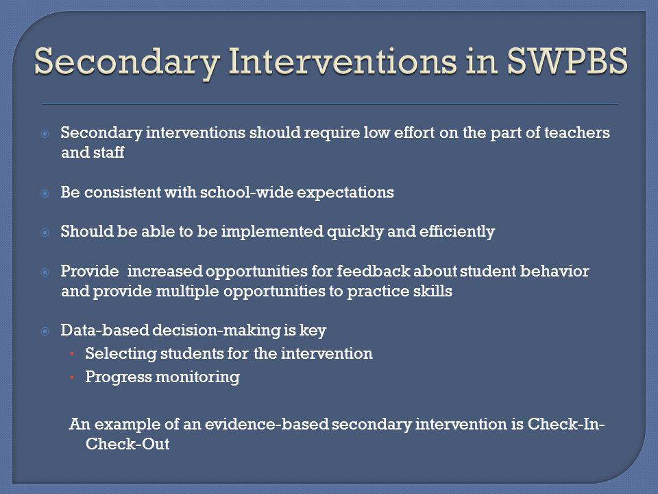 Secondary interventions should require low effort on the part of teachers and staff Be consistent with school-wide expectations Should be able to be implemented quickly and efficiently Provide increased opportunities for feedback about student behavior and provide multiple opportunities to practice skills Data-based decision-making is key Selecting students for the intervention Progress monitoring An example of an evidence-based secondary intervention is Check-In- Check-Out