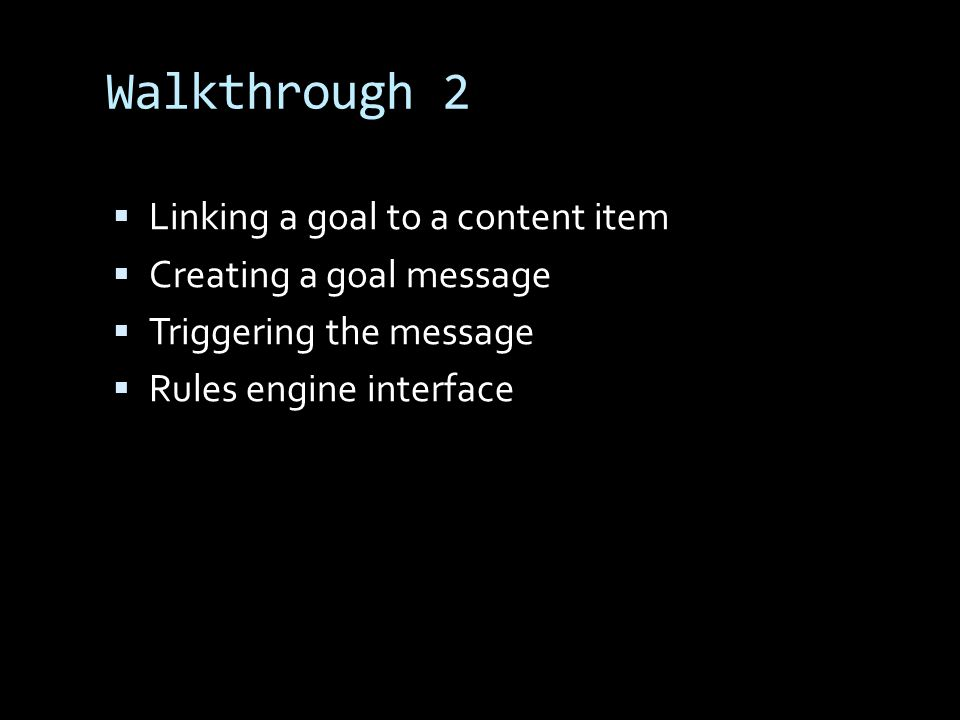 Walkthrough 2 Linking a goal to a content item Creating a goal message Triggering the message Rules engine interface