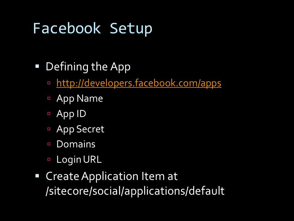 Facebook Setup Defining the App http://developers.facebook.com/apps App Name App ID App Secret Domains Login URL Create Application Item at /sitecore/