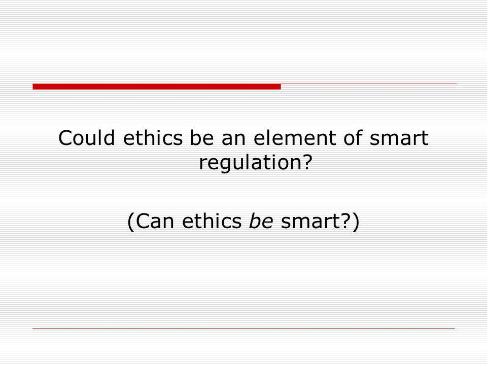 Could ethics be an element of smart regulation? (Can ethics be smart?)