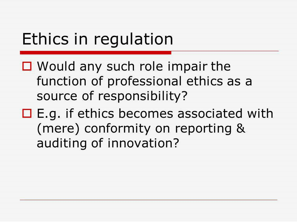 Ethics in regulation Would any such role impair the function of professional ethics as a source of responsibility? E.g. if ethics becomes associated w