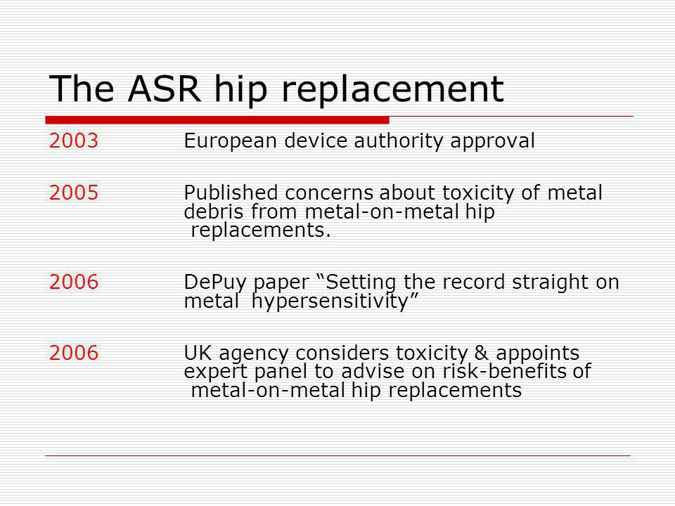 The ASR hip replacement 2003European device authority approval 2005Published concerns about toxicity of metal debris from metal-on-metal hip replaceme