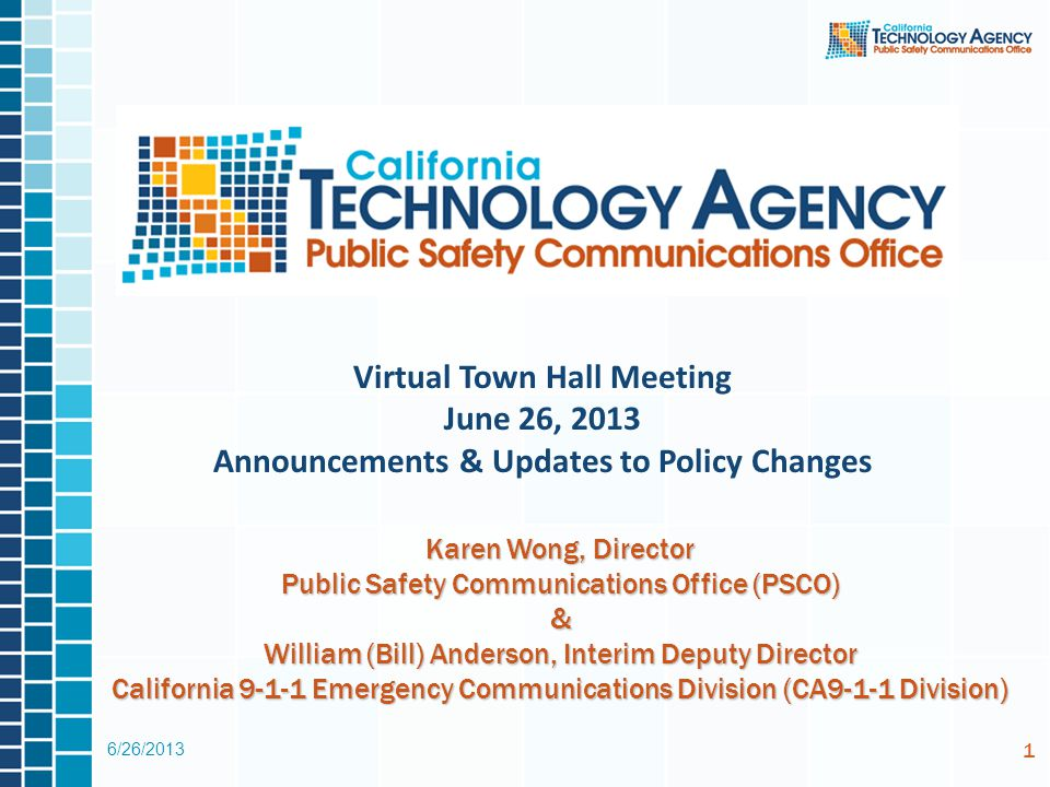 6/26/2013 1 Virtual Town Hall Meeting June 26, 2013 Announcements & Updates to Policy Changes Karen Wong, Director Public Safety Communications Office (PSCO) & William (Bill) Anderson, Interim Deputy Director California 9-1-1 Emergency Communications Division (CA9-1-1 Division)