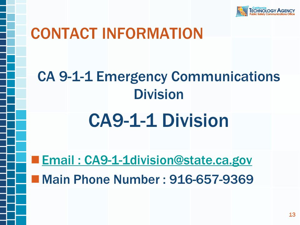 CONTACT INFORMATION CA 9-1-1 Emergency Communications Division CA9-1-1 Division Email : CA9-1-1division@state.ca.gov Main Phone Number : 916-657-9369 13