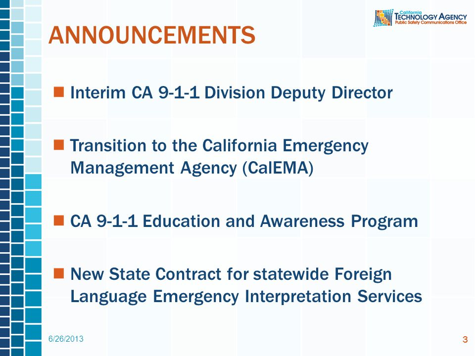 ANNOUNCEMENTS Interim CA 9-1-1 Division Deputy Director Transition to the California Emergency Management Agency (CalEMA) CA 9-1-1 Education and Awareness Program New State Contract for statewide Foreign Language Emergency Interpretation Services 6/26/2013 3