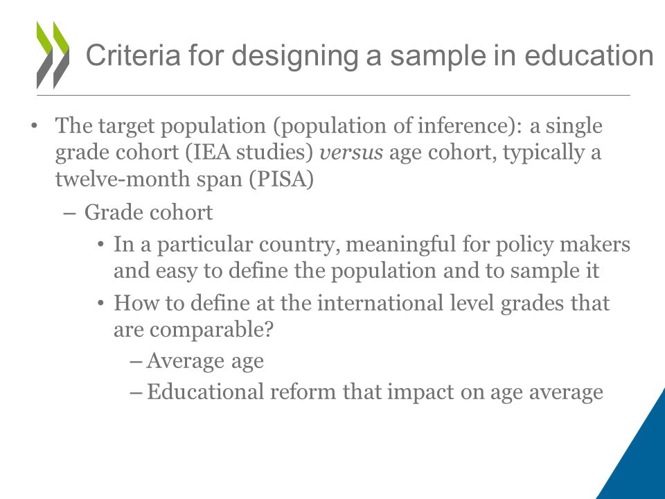 The target population (population of inference): a single grade cohort (IEA studies) versus age cohort, typically a twelve-month span (PISA) – Grade cohort In a particular country, meaningful for policy makers and easy to define the population and to sample it How to define at the international level grades that are comparable.