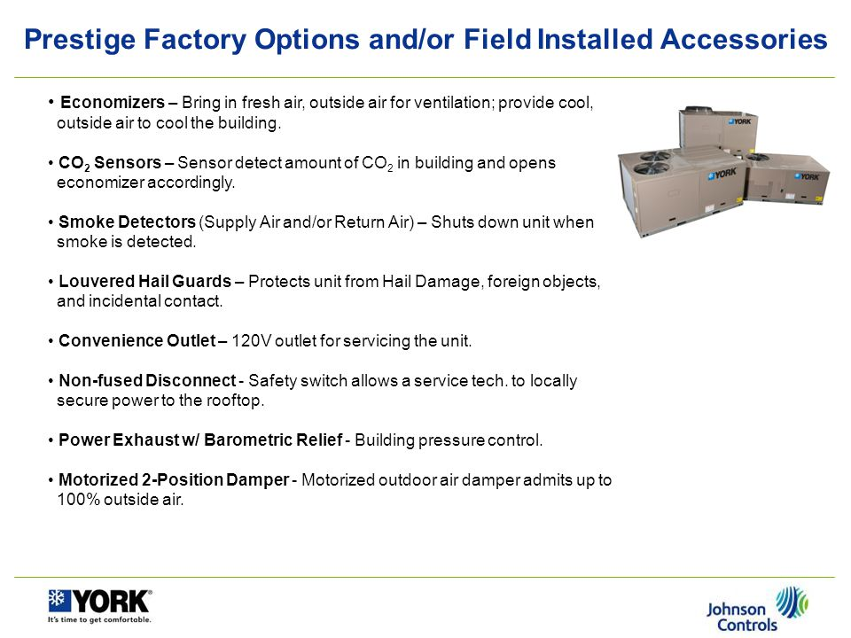 Prestige Factory Options and/or Field Installed Accessories Manual Outdoor Air Damper – Economical way to bring in ventilation air (25% and 50% version) Head Pressure Control/Low Ambient – Low ambient, head pressure controller kit.