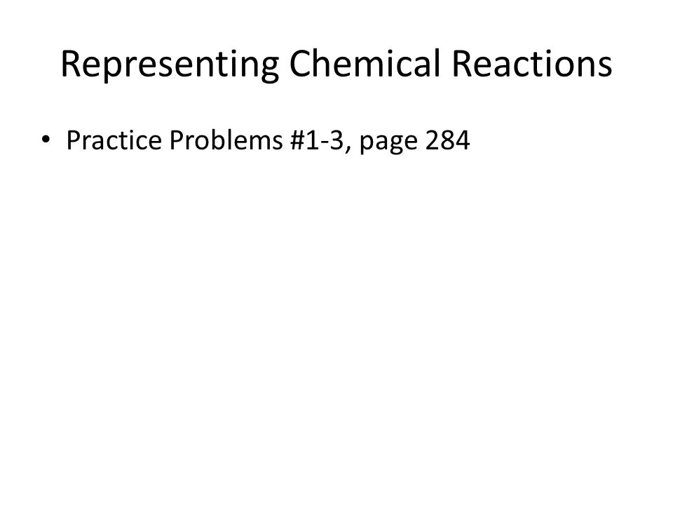 Representing Chemical Reactions Practice Problems #1-3, page 284