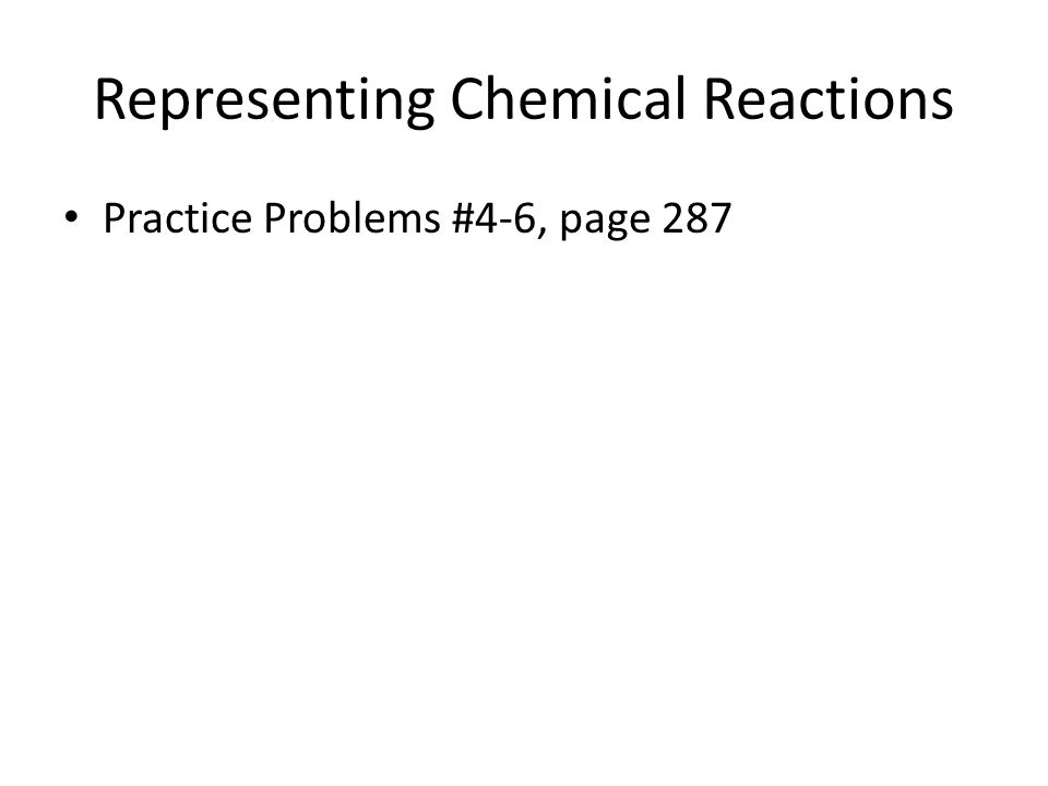 Representing Chemical Reactions Practice Problems #4-6, page 287