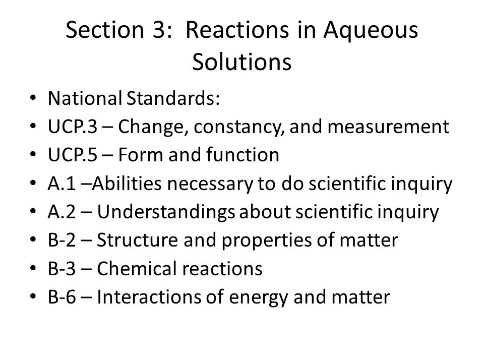 Section 3: Reactions in Aqueous Solutions National Standards: UCP.3 – Change, constancy, and measurement UCP.5 – Form and function A.1 –Abilities nece