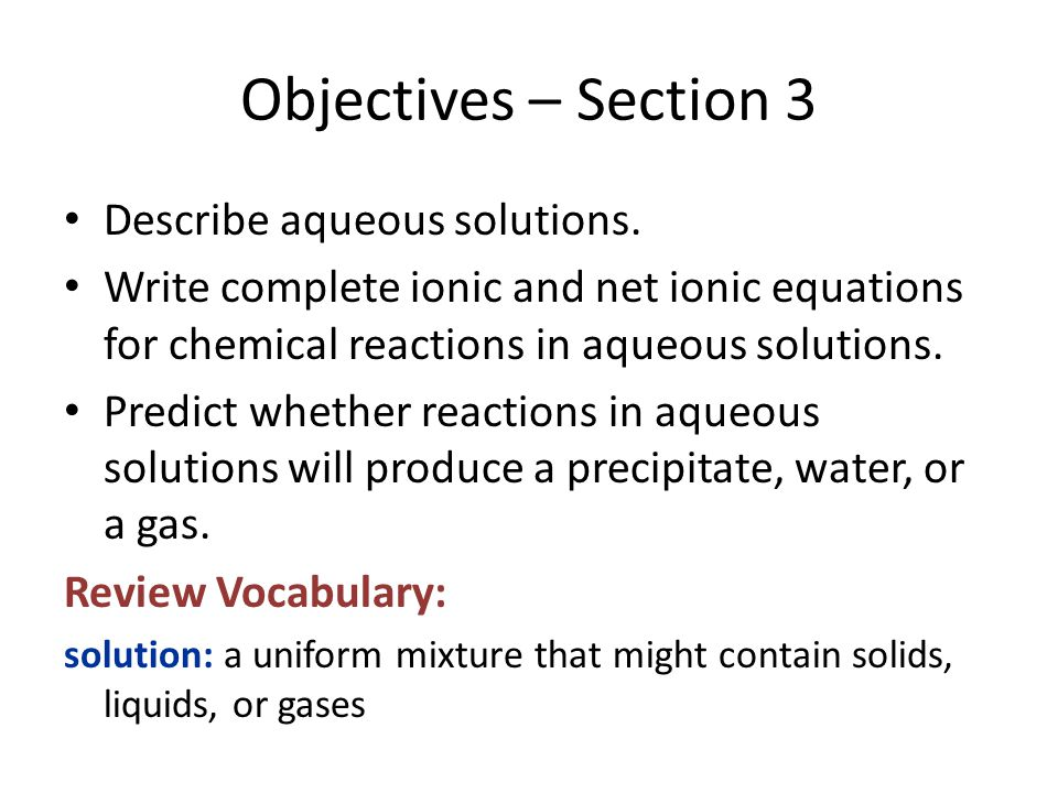 Objectives – Section 3 Describe aqueous solutions. Write complete ionic and net ionic equations for chemical reactions in aqueous solutions. Predict w