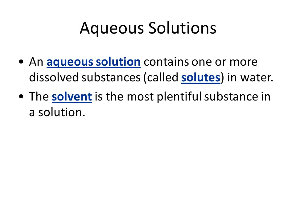Aqueous Solutions An aqueous solution contains one or more dissolved substances (called solutes) in water. The solvent is the most plentiful substance