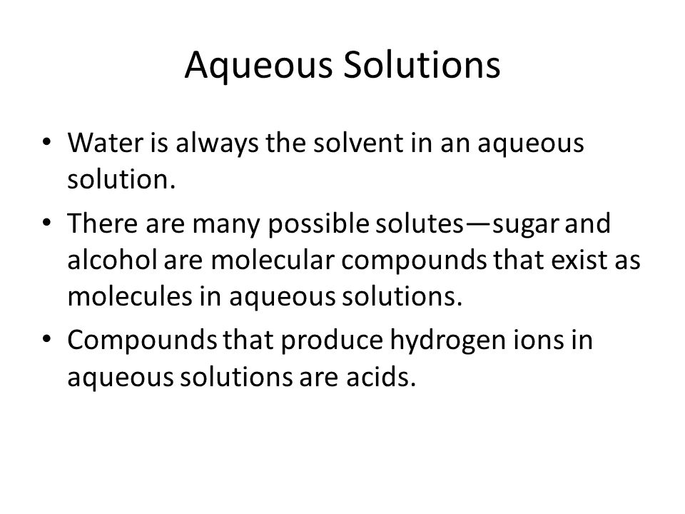 Aqueous Solutions Water is always the solvent in an aqueous solution. There are many possible solutessugar and alcohol are molecular compounds that ex