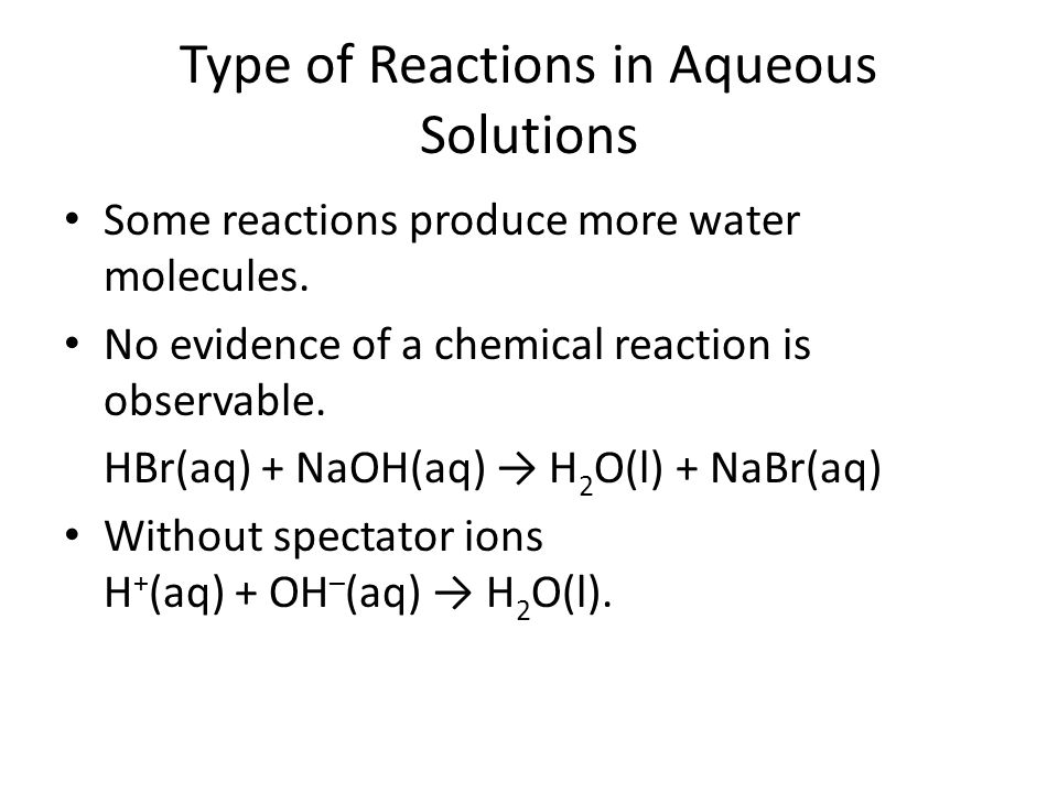 Type of Reactions in Aqueous Solutions Some reactions produce more water molecules. No evidence of a chemical reaction is observable. HBr(aq) + NaOH(a