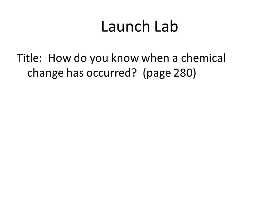 Launch Lab Title: How do you know when a chemical change has occurred? (page 280)