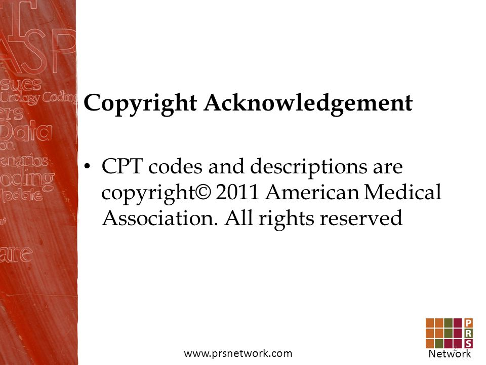 Network www.prsnetwork.com Copyright Acknowledgement CPT codes and descriptions are copyright© 2011 American Medical Association. All rights reserved