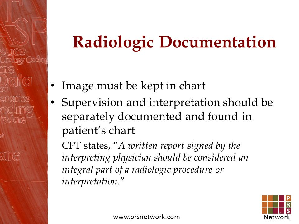 Network www.prsnetwork.com Radiologic Documentation Image must be kept in chart Supervision and interpretation should be separately documented and fou