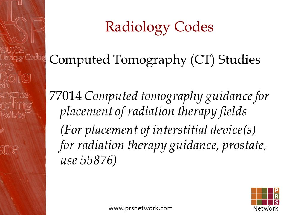 Network www.prsnetwork.com Radiology Codes Computed Tomography (CT) Studies 77014 Computed tomography guidance for placement of radiation therapy fiel