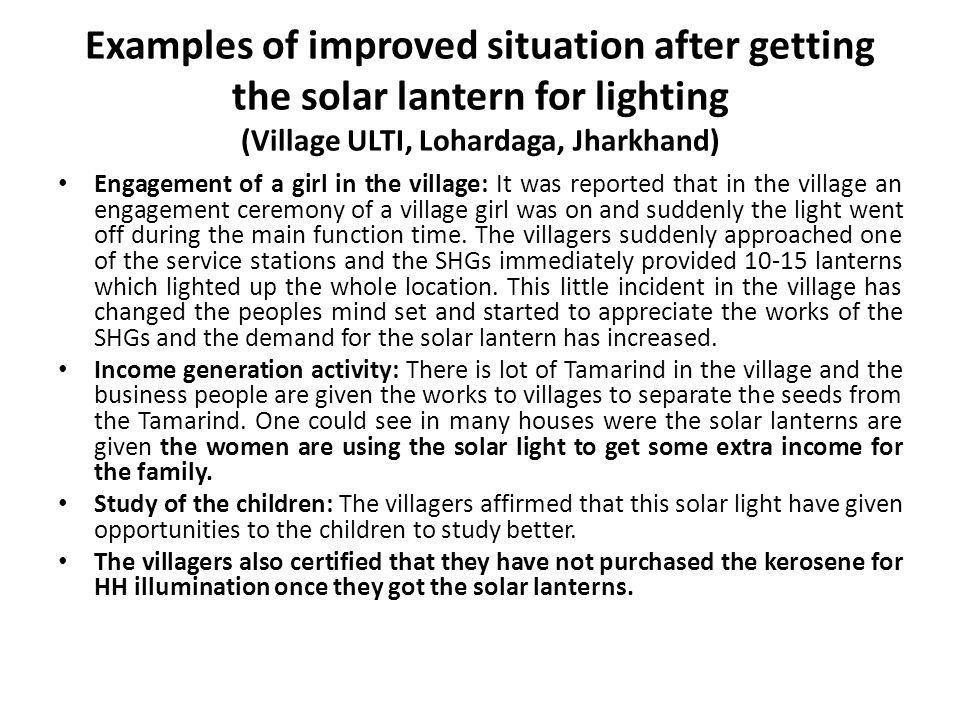 Examples of improved situation after getting the solar lantern for lighting (Village ULTI, Lohardaga, Jharkhand) Engagement of a girl in the village: It was reported that in the village an engagement ceremony of a village girl was on and suddenly the light went off during the main function time.