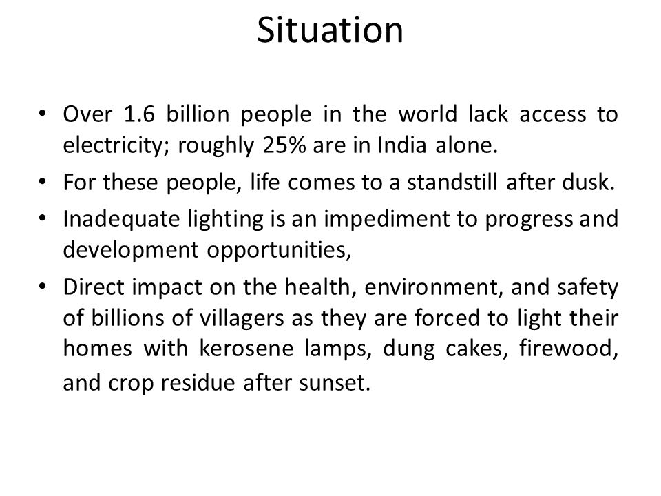 Over 1.6 billion people in the world lack access to electricity; roughly 25% are in India alone.