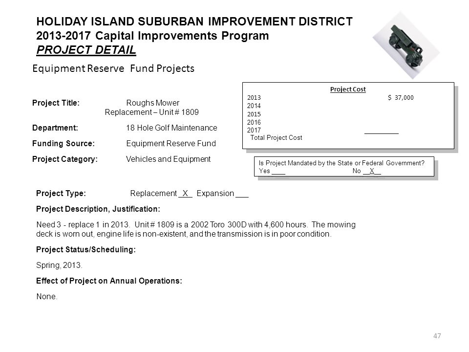 47 Equipment Reserve Fund Projects HOLIDAY ISLAND SUBURBAN IMPROVEMENT DISTRICT 2013-2017 Capital Improvements Program PROJECT DETAIL Project Cost 2013$ 37,000 2014 2015 2016 2017 __________ Total Project Cost$ 37,000 Project Cost 2013$ 37,000 2014 2015 2016 2017 __________ Total Project Cost$ 37,000 Is Project Mandated by the State or Federal Government.