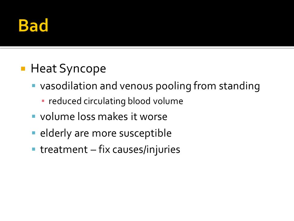 Heat Syncope vasodilation and venous pooling from standing reduced circulating blood volume volume loss makes it worse elderly are more susceptible treatment – fix causes/injuries