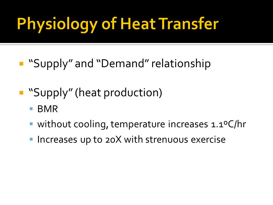 Supply and Demand relationship Supply (heat production) BMR without cooling, temperature increases 1.1ºC/hr Increases up to 20X with strenuous exercis