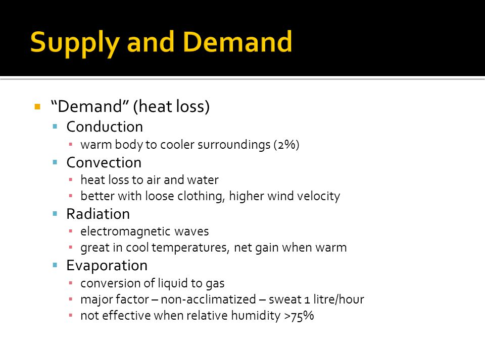 Demand (heat loss) Conduction warm body to cooler surroundings (2%) Convection heat loss to air and water better with loose clothing, higher wind velocity Radiation electromagnetic waves great in cool temperatures, net gain when warm Evaporation conversion of liquid to gas major factor – non-acclimatized – sweat 1 litre/hour not effective when relative humidity >75%